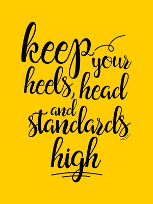 Keep your heels head and standards high yellow