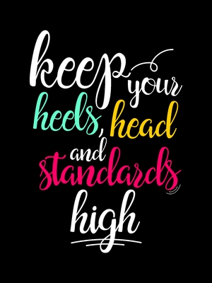 Keep your heels head and standards high colors
