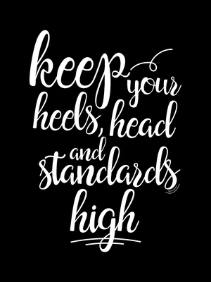 Keep your heels head and standards high black